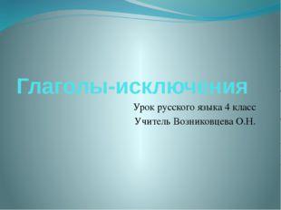 Глаголы-исключения Урок русского языка 4 класс Учитель Возниковцева О.Н.