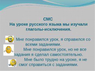 СМС На уроке русского языка мы изучали глаголы-исключения.  Мне понравился у