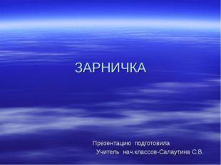 ЗАРНИЧКА Презентацию подготовила Учитель нач.классов-Салаутина С.В.