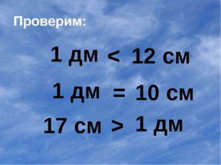 Проверим: 1 дм 1 дм 17 см < 12 см = 10 см > 1 дм