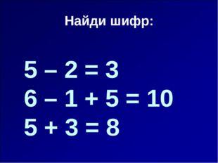 Найди шифр: 5 – 2 = 3 6 – 1 + 5 = 10 5 + 3 = 8