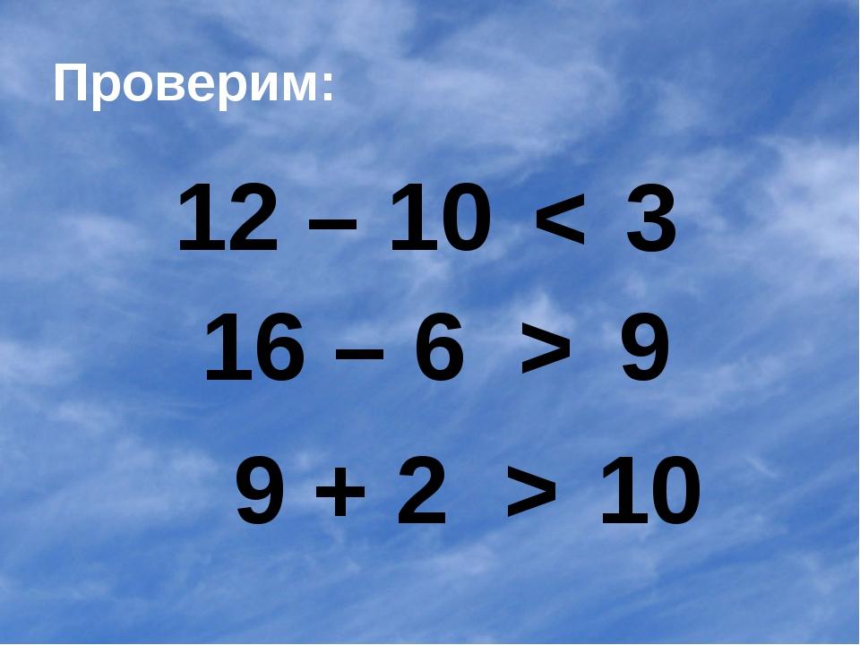 Проверим: 12 – 10 16 – 6 9 + 2 < 3 > 9 > 10