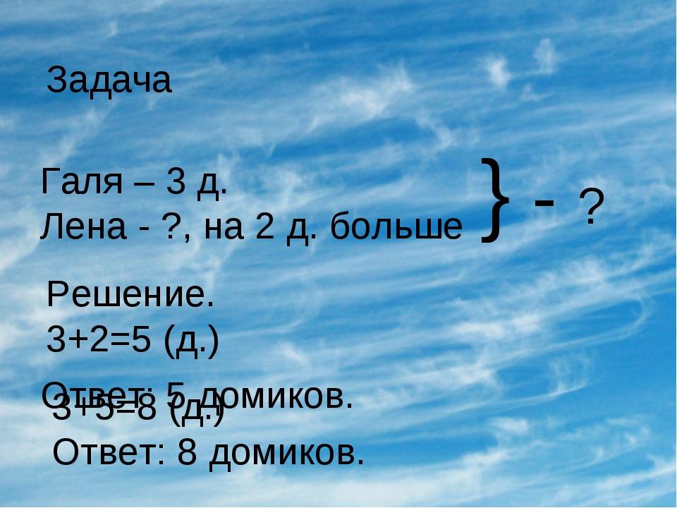 Галя – 3 д. Лена - ?, на 2 д. больше Задача } - ? Решение. 3+2=5 (д.) 3+5=8 (...