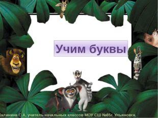 Учим буквы Калинина С.А, учитель начальных классов МОУ СШ №85г. Ульяновск.