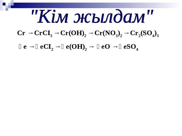 Cr →CrCI3 →Cr(ОН)2 →Cr(NО3)2 →Cr2(SО4)3 Ғе →ҒеСІ2 →Ғе(ОН)2 → ҒеО →ҒеSО4
