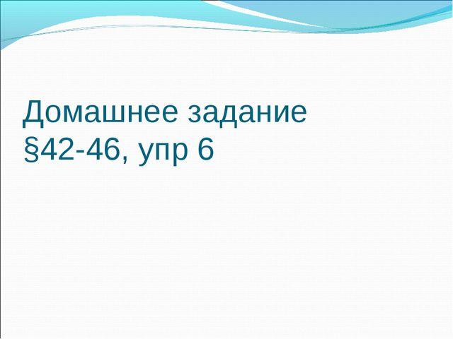 Домашнее задание §42-46, упр 6