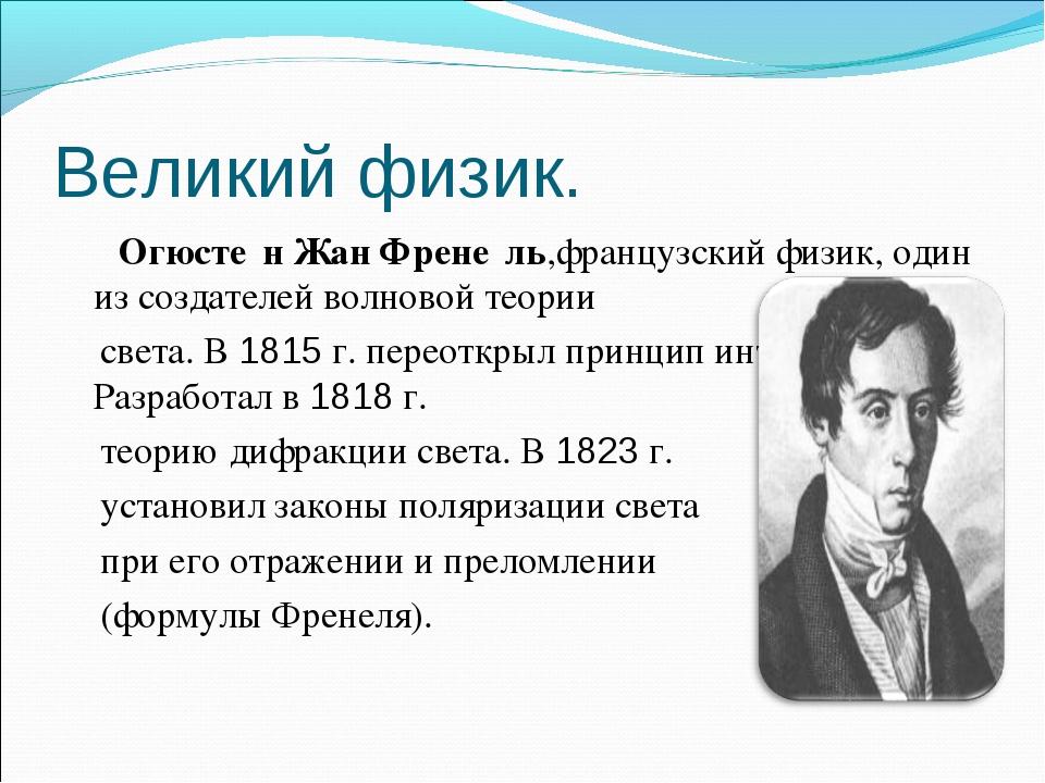 Великий физик. Огюсте́н Жан Френе́ль,французский физик, один из создателей во...