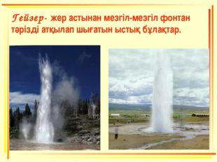 Гейзер- жер астынан мезгіл-мезгіл фонтан тәрізді атқылап шығатын ыстық бұлақт