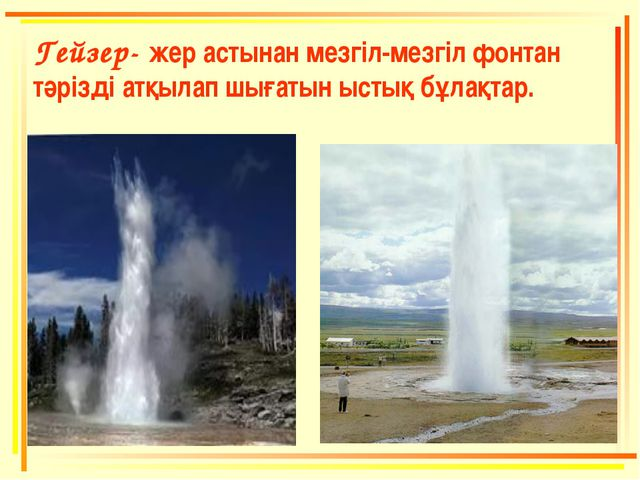 Гейзер- жер астынан мезгіл-мезгіл фонтан тәрізді атқылап шығатын ыстық бұлақт...