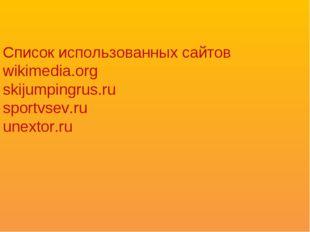 Список использованных сайтов wikimedia.org skijumpingrus.ru sportvsev.ru unex