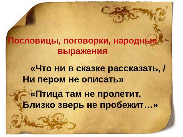 Пословицы, поговорки, народные выражения «Что ни в сказке рассказать, / Ни пе...