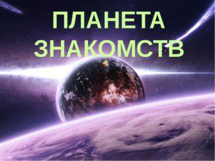 ПЛАНЕТА ЗНАКОМСТВ