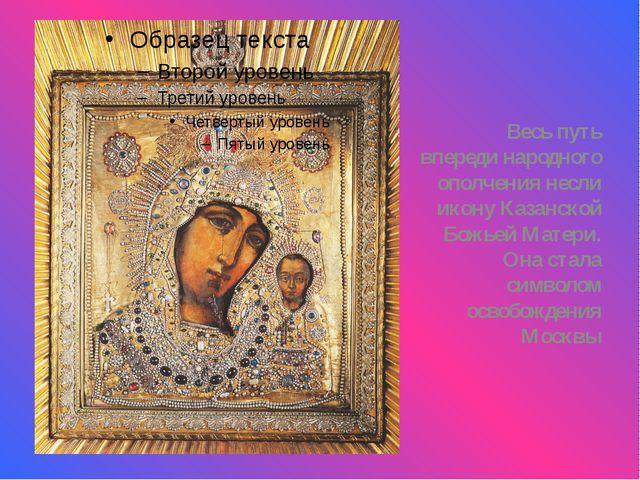 Весь путь впереди народного ополчения несли икону Казанской Божьей Матери. О...