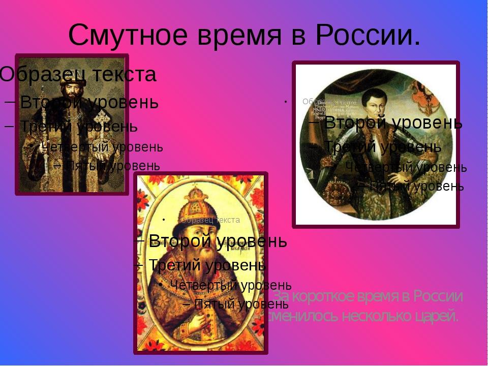 Смутное время в России. За короткое время в России сменилось несколько царей.