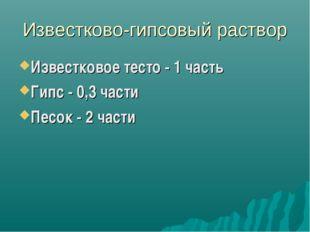 Известково-гипсовый раствор Известковое тесто - 1 часть Гипс - 0,3 части Песо