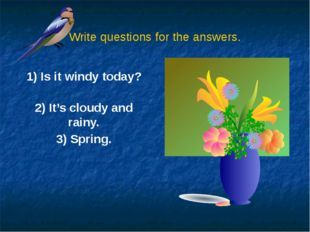 Write questions for the answers. 1) Is it windy today? 2) It's cloudy and rai