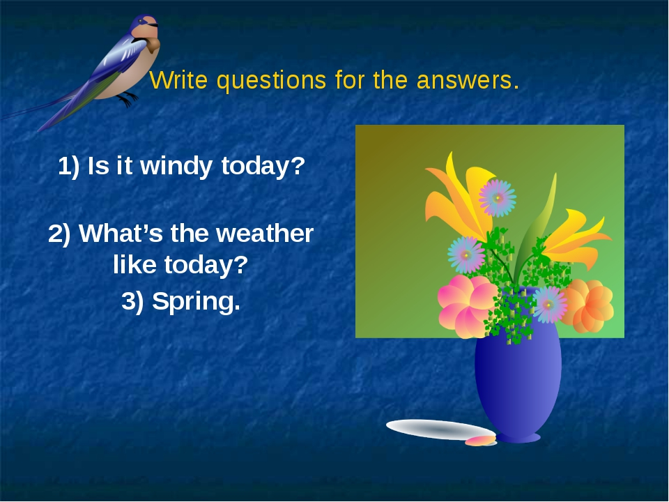 Write questions for the answers. 1) Is it windy today? 2) What's the weather...