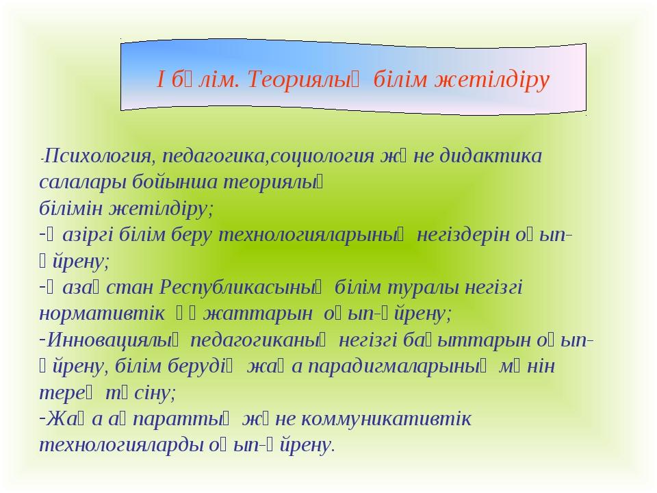 I бөлім. Теориялық білім жетілдіру -Психология, педагогика,социология және ди...