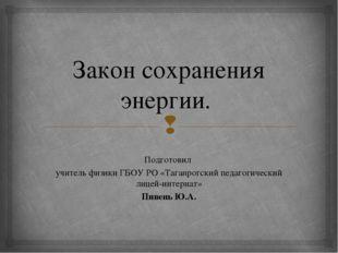 Закон сохранения энергии. Подготовил учитель физики ГБОУ РО «Таганрогский пед