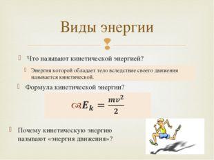 Что называют кинетической энергией? Виды энергии Энергия которой обладает тел