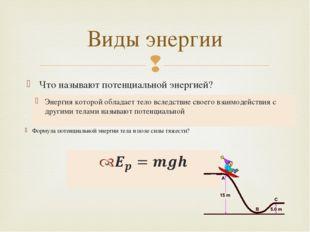 Что называют потенциальной энергией? Виды энергии Энергия которой обладает те