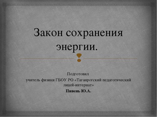Закон сохранения энергии. Подготовил учитель физики ГБОУ РО «Таганрогский пед...