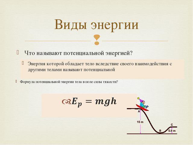 Что называют потенциальной энергией? Виды энергии Энергия которой обладает те...
