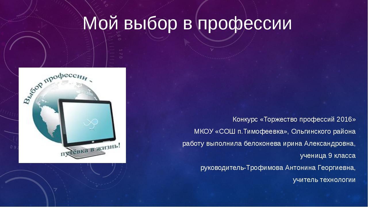 Мой выбор в профессии Конкурс «Торжество профессий 2016» МКОУ «СОШ п.Тимофеев...