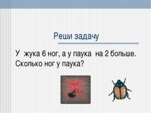 Реши задачу У жука 6 ног, а у паука на 2 больше. Сколько ног у паука?