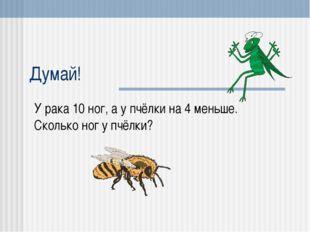 Думай! У рака 10 ног, а у пчёлки на 4 меньше. Сколько ног у пчёлки?