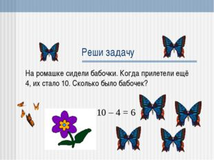 Реши задачу На ромашке сидели бабочки. Когда прилетели ещё 4, их стало 10. Ск