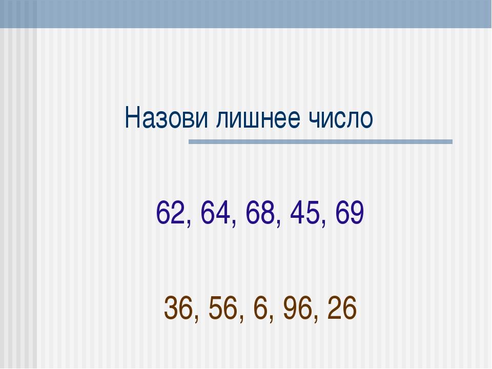 Назови лишнее число 62, 64, 68, 45, 69 36, 56, 6, 96, 26