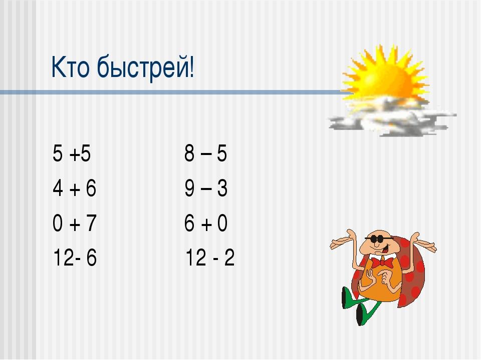 Кто быстрей! 5 +5 8 – 5 4 + 6 9 – 3 0 + 7 6 + 0 12- 6 12 - 2