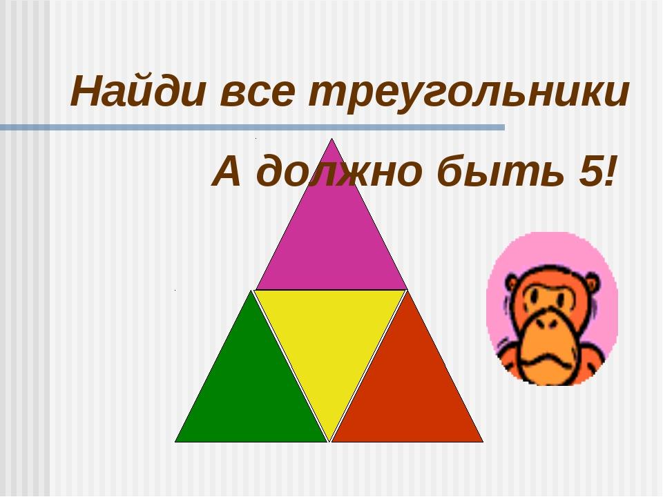 Найди все треугольники А должно быть 5!