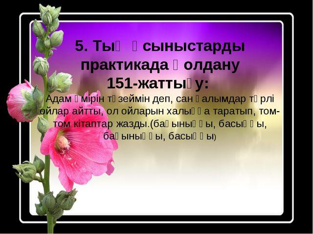 5. Тың ұсыныстарды практикада қолдану 151-жаттығу: Адам өмірін түзеймін деп,...