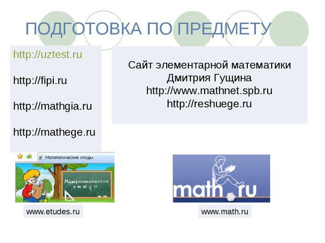 ПОДГОТОВКА ПО ПРЕДМЕТУ http://uztest.ru http://fipi.ru http://mathgia.ru http...