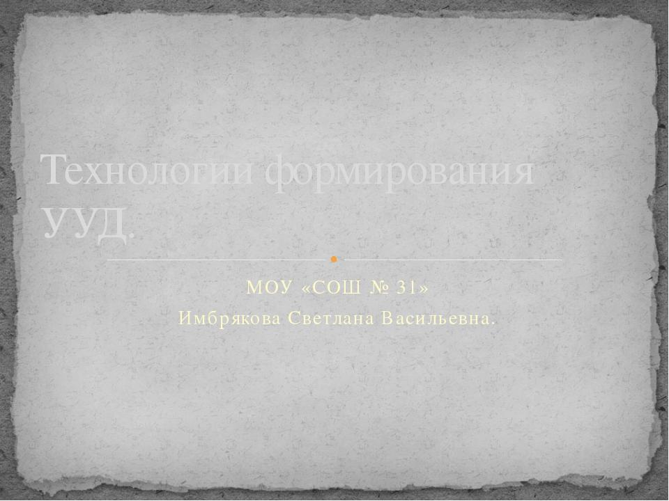 МОУ «СОШ № 31» Имбрякова Светлана Васильевна. Технологии формирования УУД.