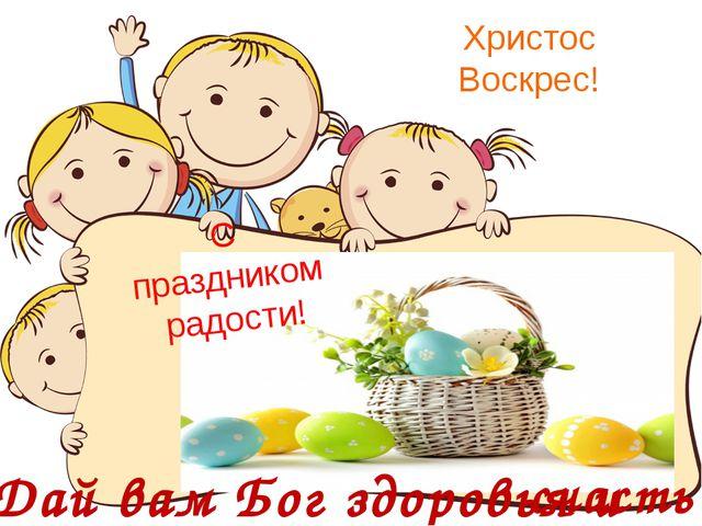Христос Воскрес! С праздником радости! Дай вам Бог здоровья и счастья!