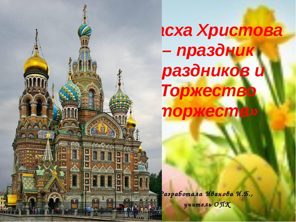 «Пасха Христова – праздник праздников и Торжество торжеств» Разработала Ивано...