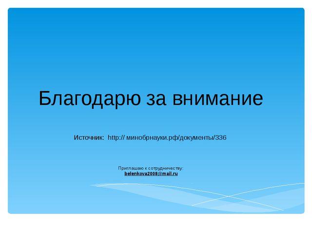 Благодарю за внимание Источник: http:// минобрнауки.рф/документы/336 Приглаша...