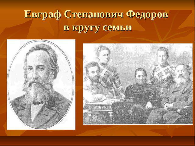 Евграф Степанович Федоров в кругу семьи