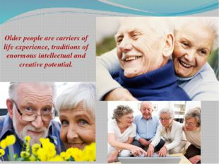 Older people are carriers of life experience, traditions of enormous intellec