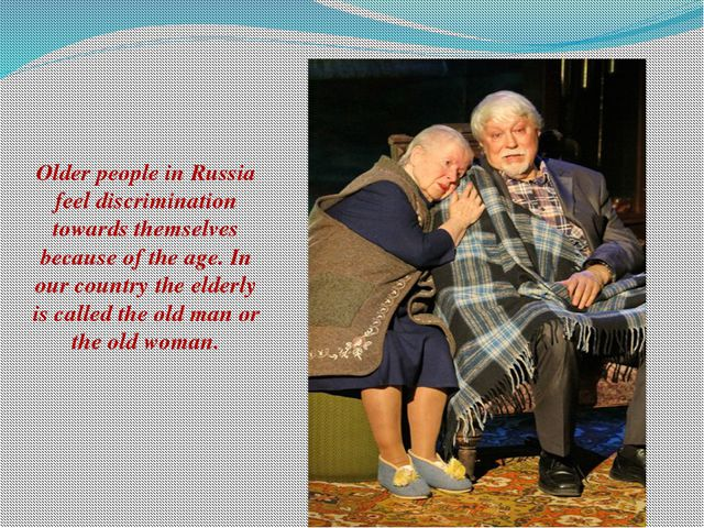Older people in Russia feel discrimination towards themselves because of the...
