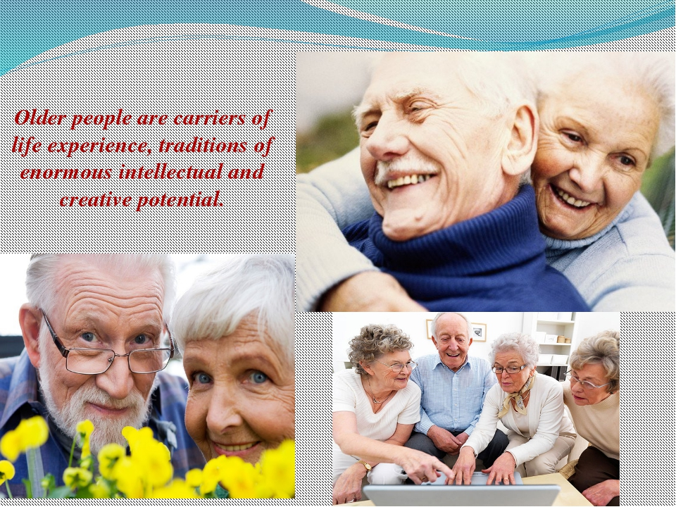 Older people are carriers of life experience, traditions of enormous intellec...