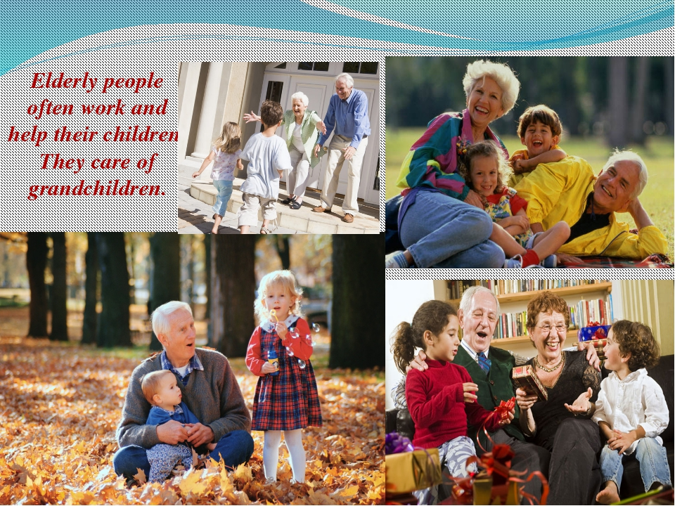 Elderly people often work and help their children. They care of grandchildren.