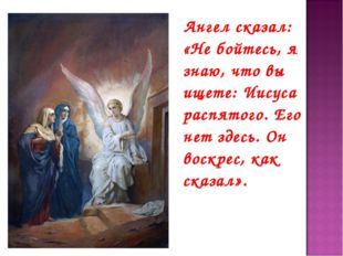 Ангел сказал: «Не бойтесь, я знаю, что вы ищете: Иисуса распятого. Его нет з
