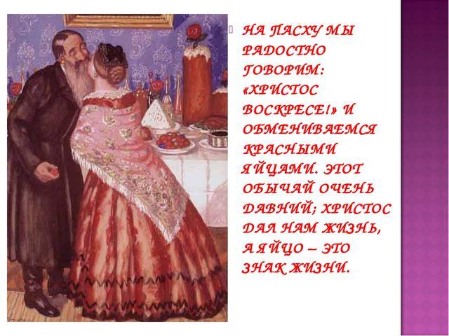 НА ПАСХУ МЫ РАДОСТНО ГОВОРИМ: «ХРИСТОС ВОСКРЕСЕ!» И ОБМЕНИВАЕМСЯ КРАСНЫМИ ЯЙЦ...