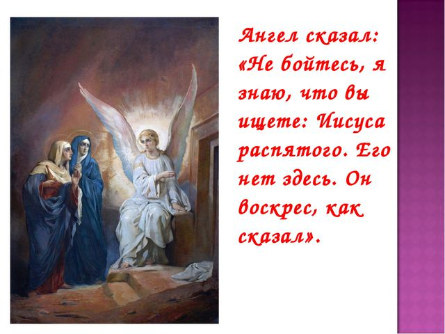 Ангел сказал: «Не бойтесь, я знаю, что вы ищете: Иисуса распятого. Его нет з...