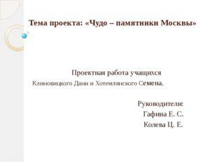 Тема проекта: «Чудо – памятники Москвы» Проектная работа учащихся Клиновицког