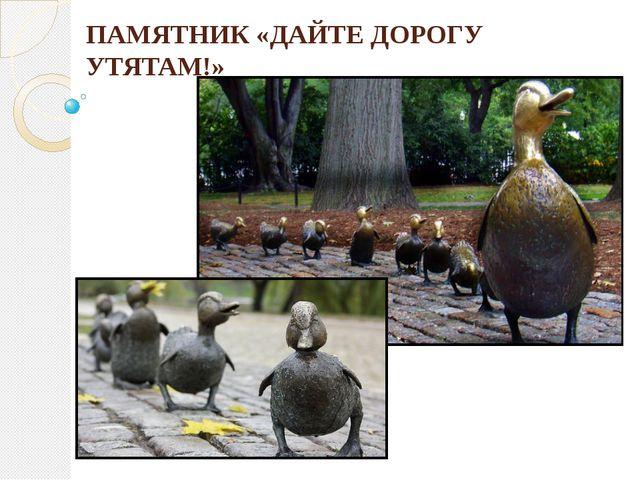ПАМЯТНИК «ДАЙТЕ ДОРОГУ УТЯТАМ!»